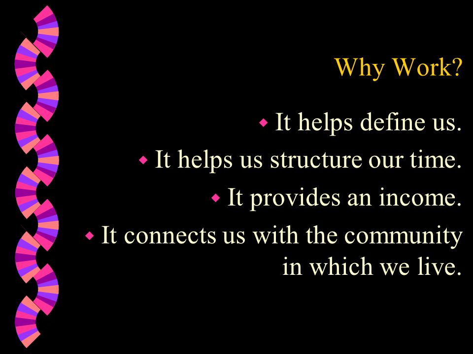Why Work. It helps define us. It helps us structure our time.