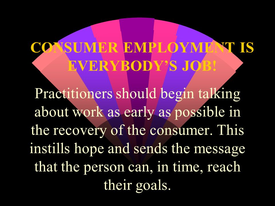 CONSUMER EMPLOYMENT IS EVERYBODY'S JOB!
