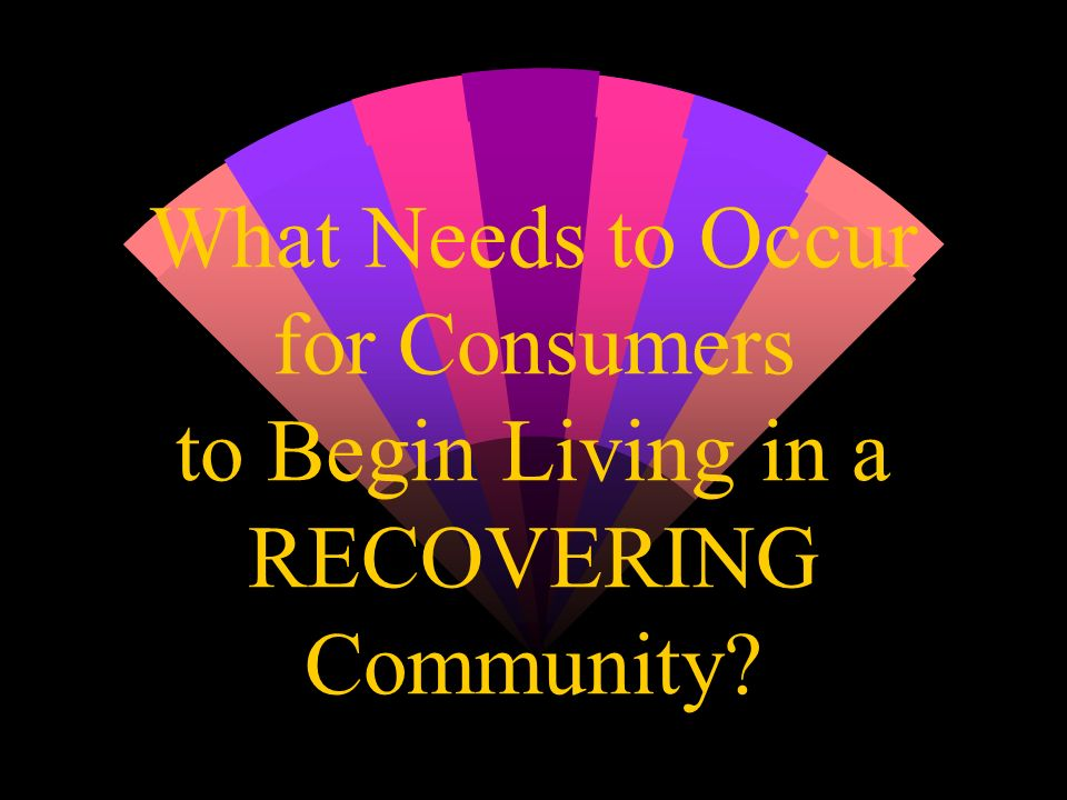 What Needs to Occur for Consumers to Begin Living in a RECOVERING Community