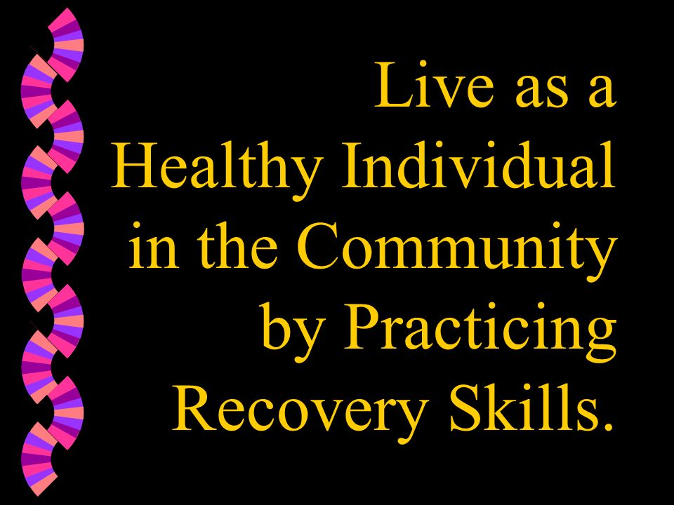 Live as a Healthy Individual in the Community by Practicing Recovery Skills.
