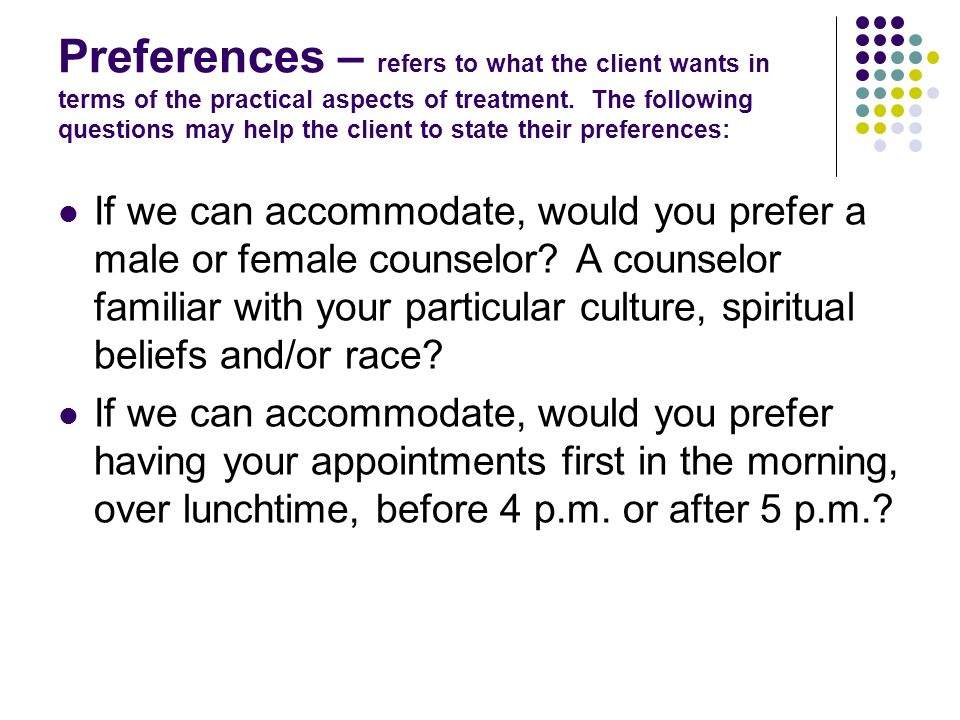 Preferences – refers to what the client wants in terms of the practical aspects of treatment. The following questions may help the client to state their preferences: