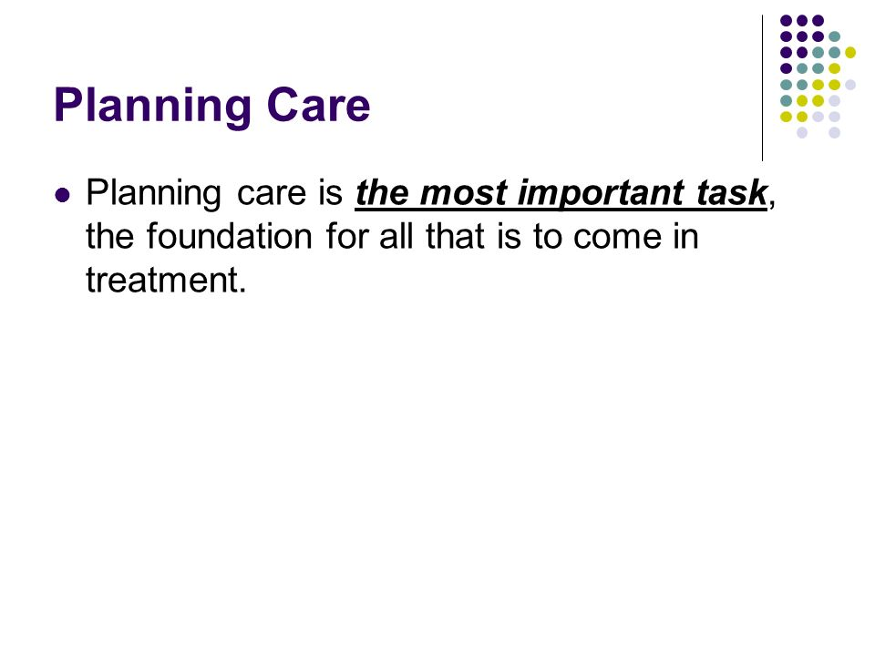 Planning Care Planning care is the most important task, the foundation for all that is to come in treatment.