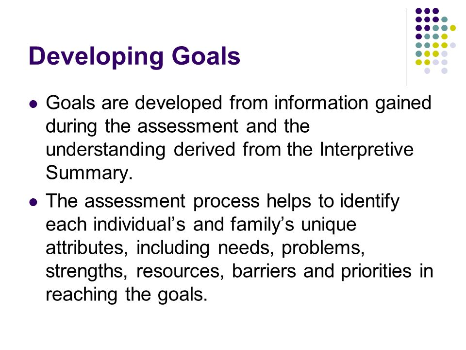 Developing Goals Goals are developed from information gained during the assessment and the understanding derived from the Interpretive Summary.