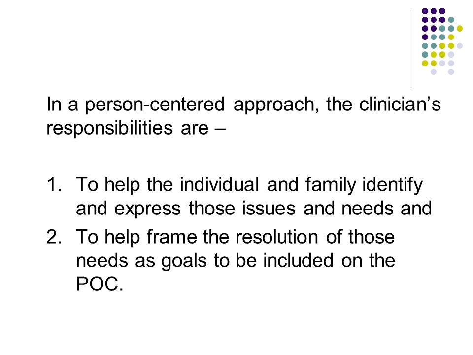In a person-centered approach, the clinician's responsibilities are –
