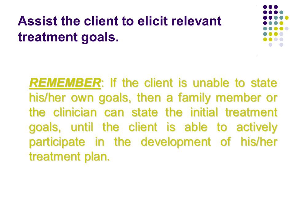 Assist the client to elicit relevant treatment goals.