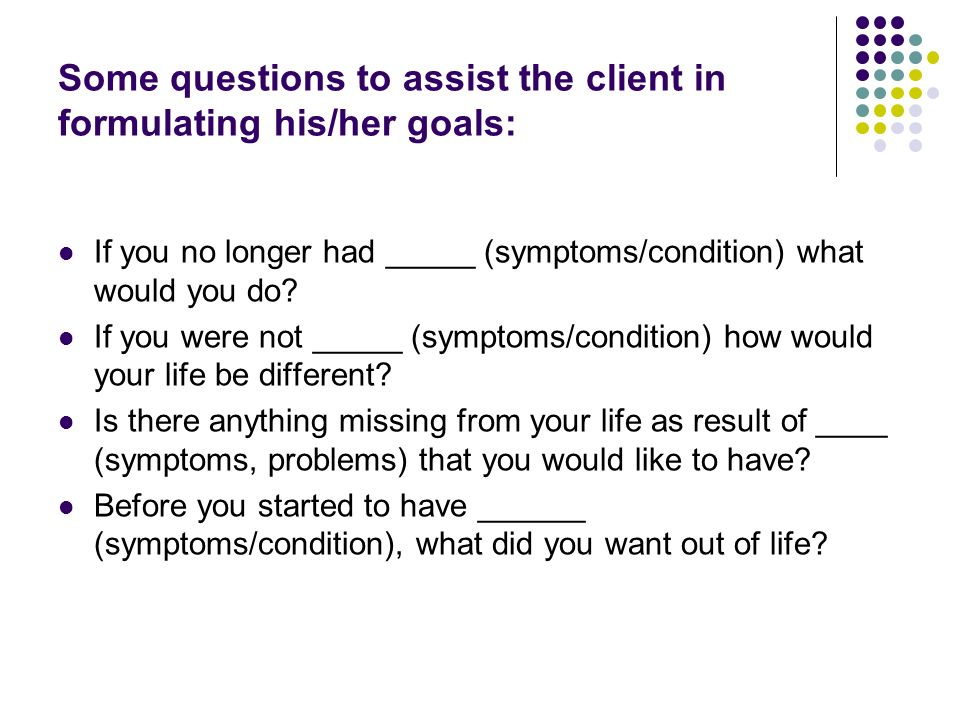 Some questions to assist the client in formulating his/her goals: