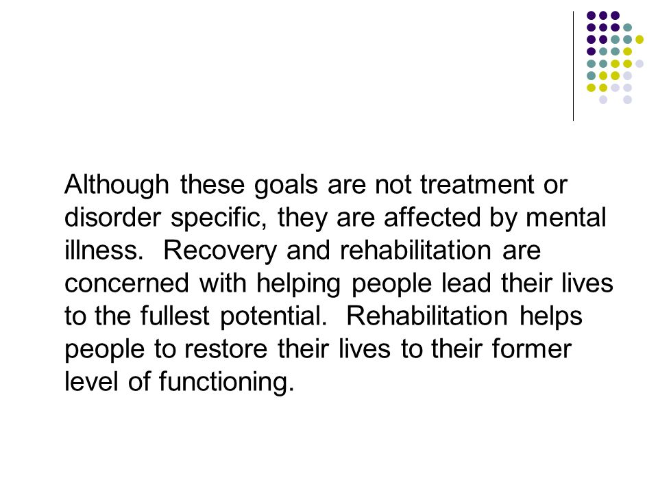 Although these goals are not treatment or disorder specific, they are affected by mental illness.