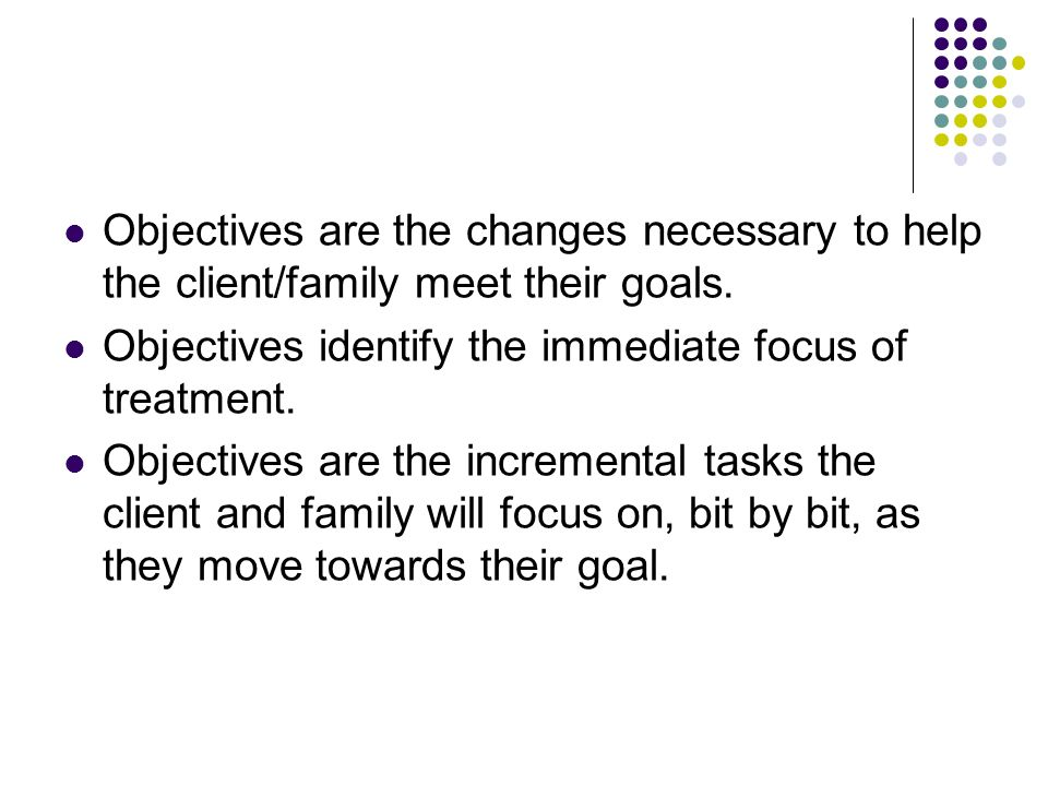 Objectives are the changes necessary to help the client/family meet their goals.