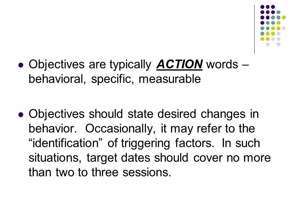 Objectives are typically ACTION words – behavioral, specific, measurable
