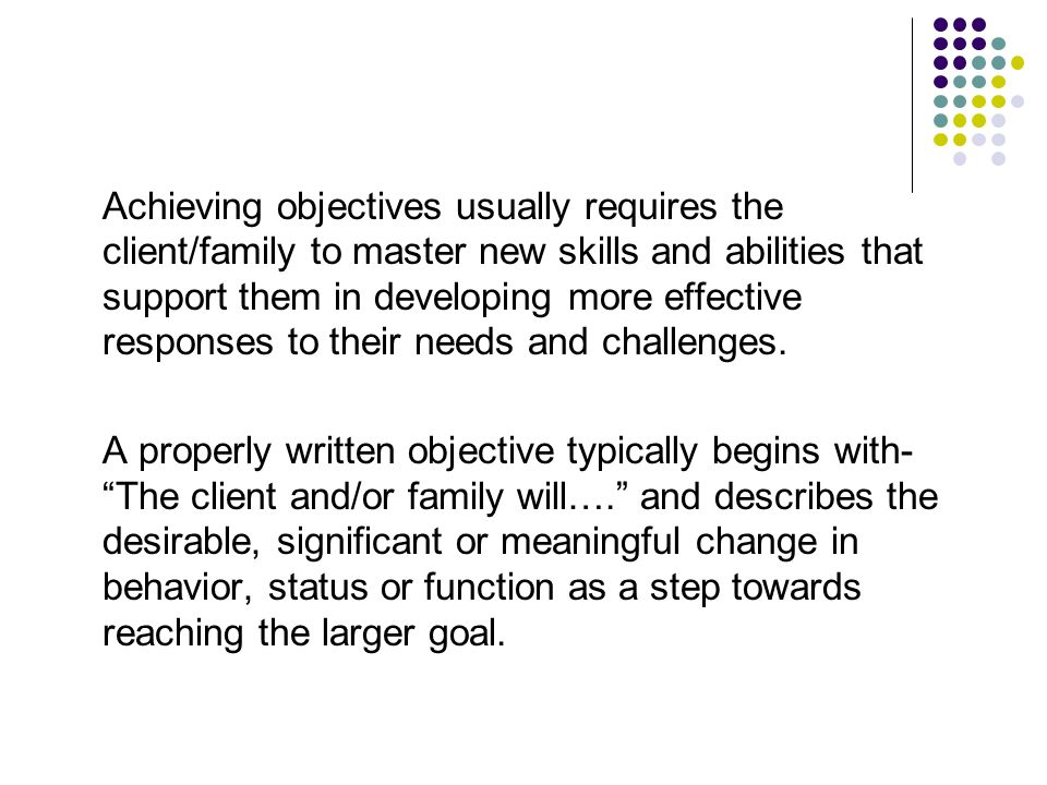 Achieving objectives usually requires the client/family to master new skills and abilities that support them in developing more effective responses to their needs and challenges.