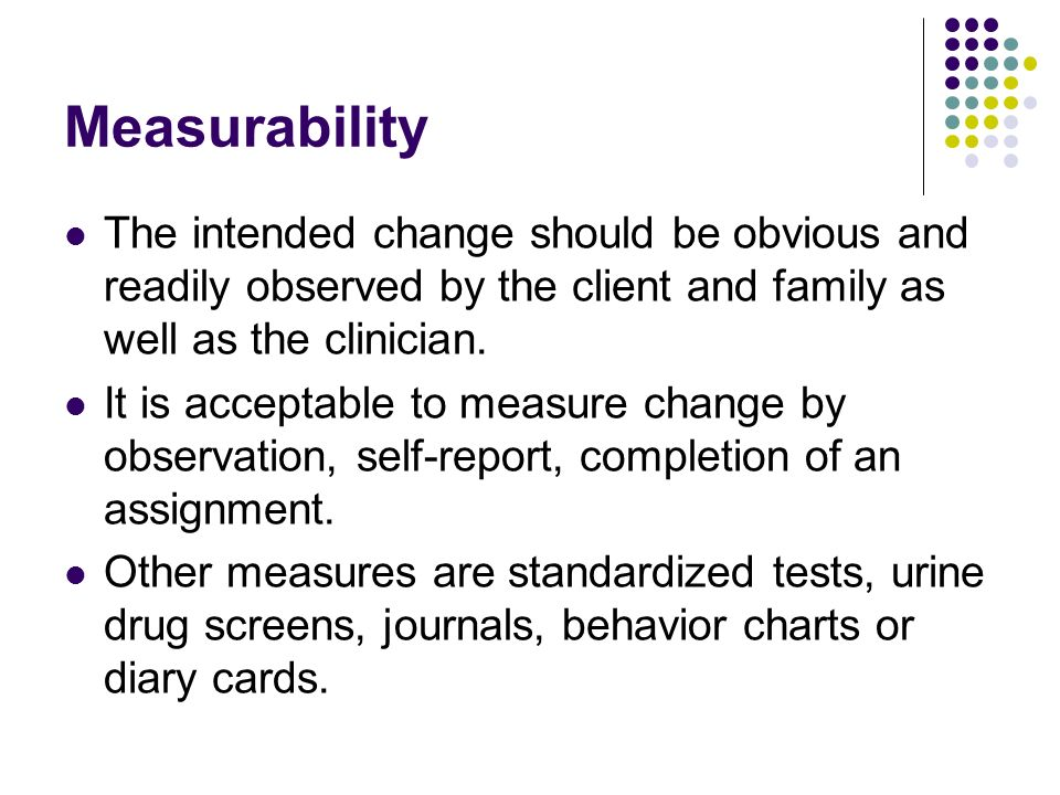 Measurability The intended change should be obvious and readily observed by the client and family as well as the clinician.