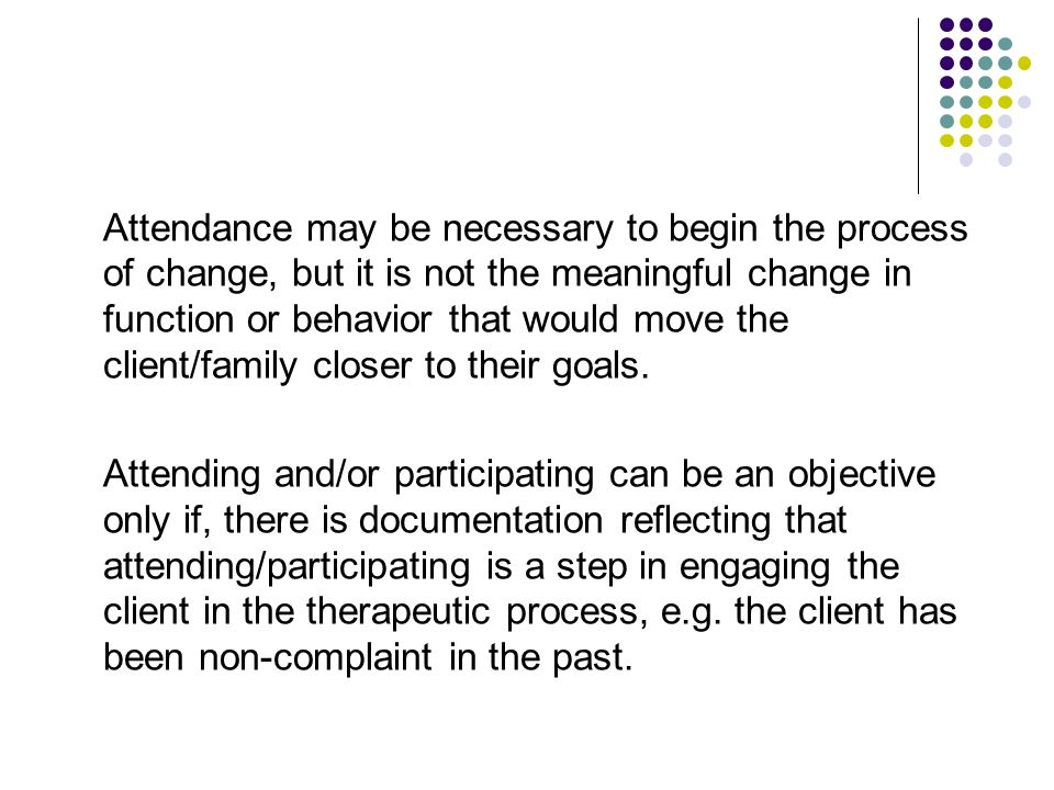 Attendance may be necessary to begin the process of change, but it is not the meaningful change in function or behavior that would move the client/family closer to their goals.