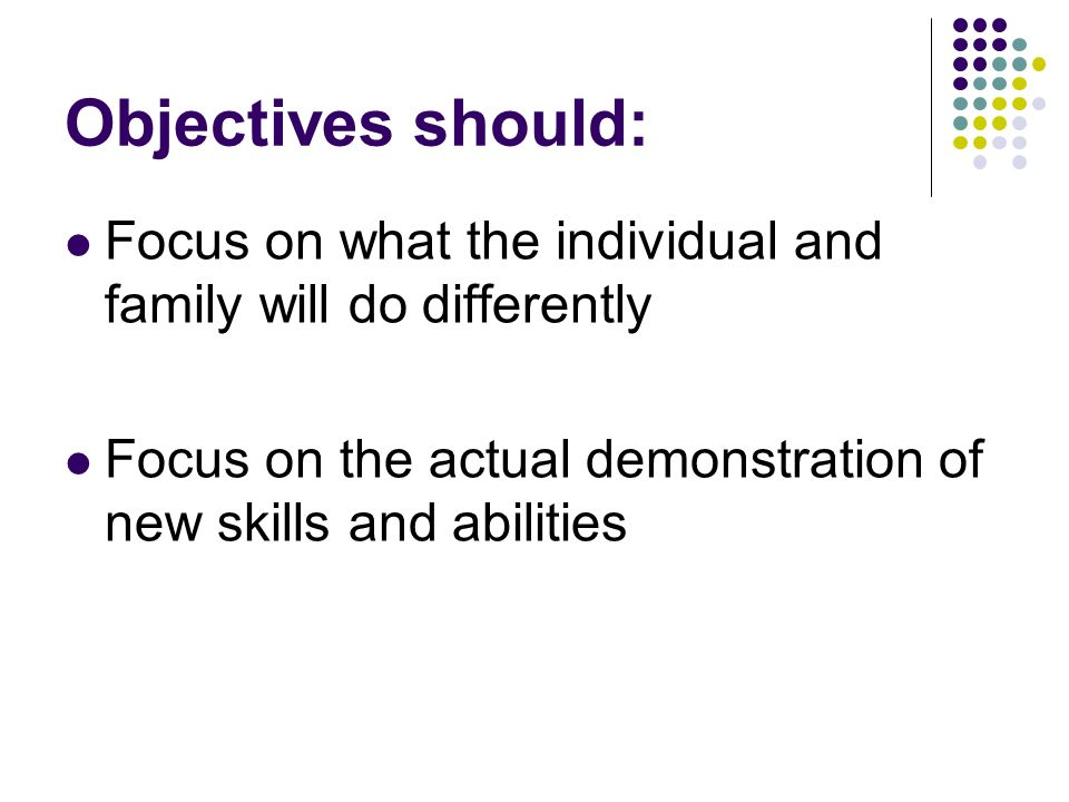 Objectives should: Focus on what the individual and family will do differently.
