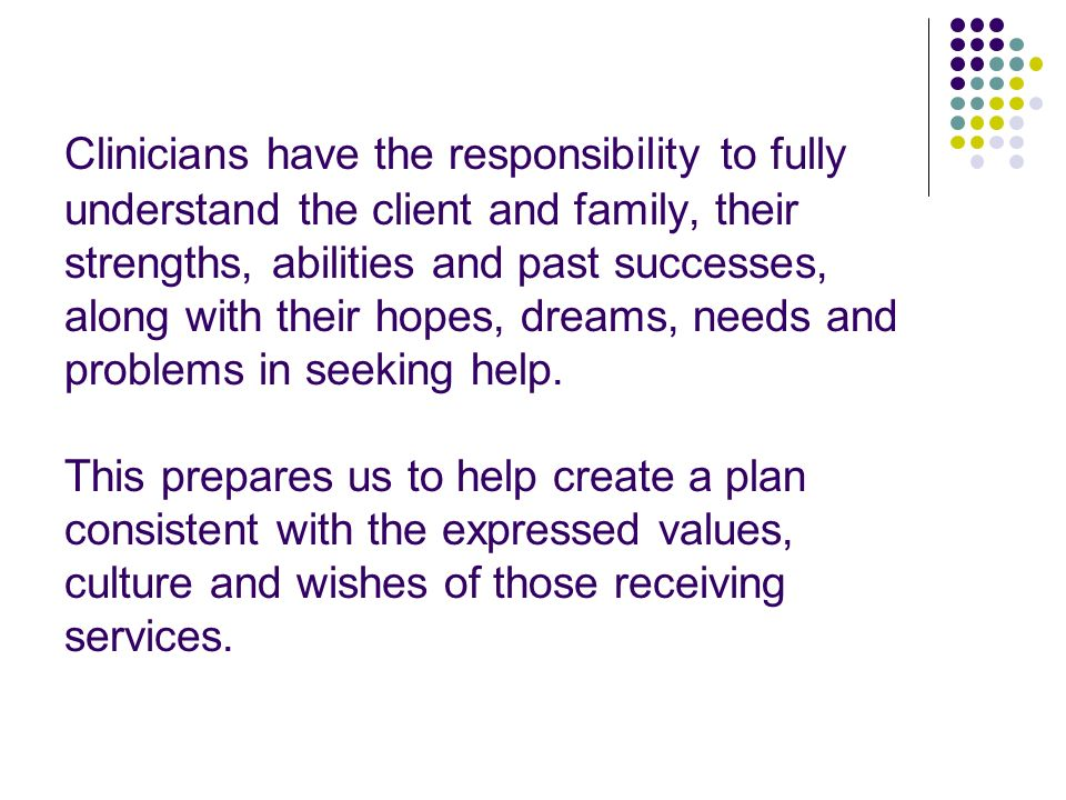 Clinicians have the responsibility to fully understand the client and family, their strengths, abilities and past successes, along with their hopes, dreams, needs and problems in seeking help.