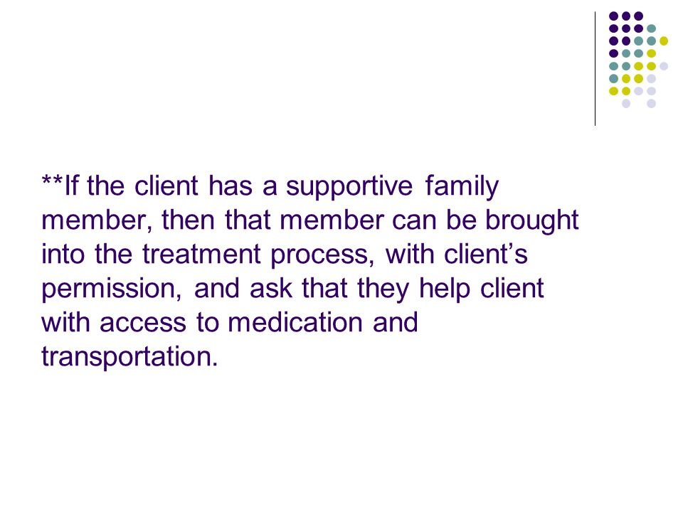 **If the client has a supportive family member, then that member can be brought into the treatment process, with client's permission, and ask that they help client with access to medication and transportation.