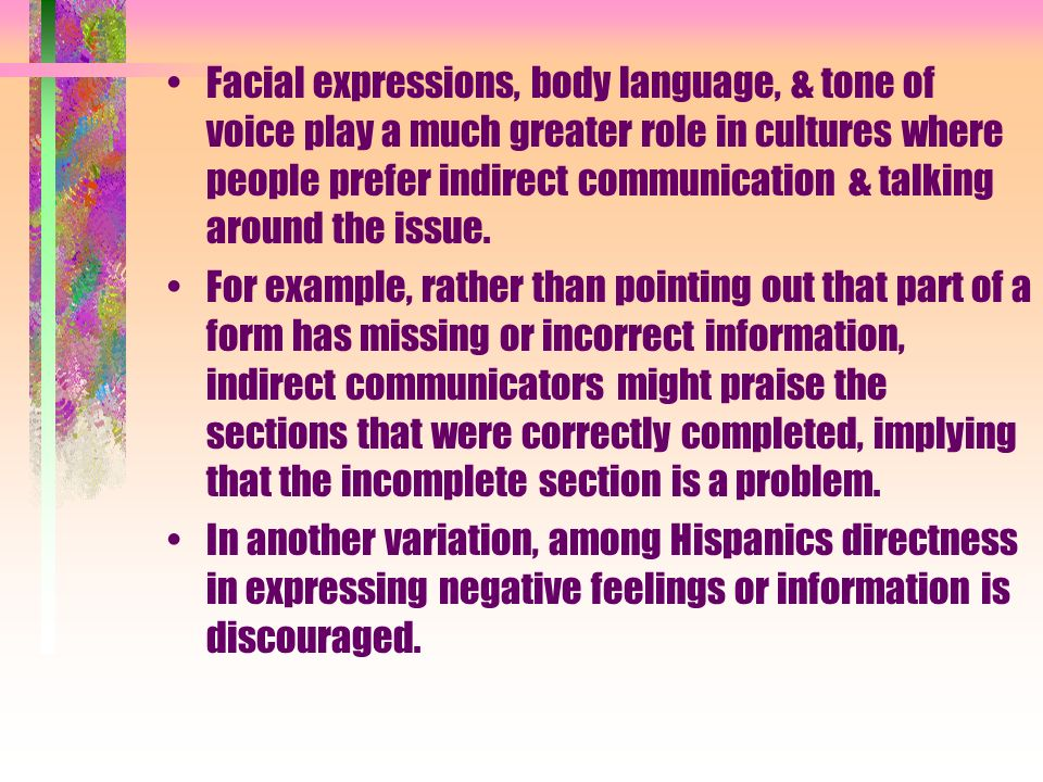 Facial expressions, body language, & tone of voice play a much greater role in cultures where people prefer indirect communication & talking around the issue.