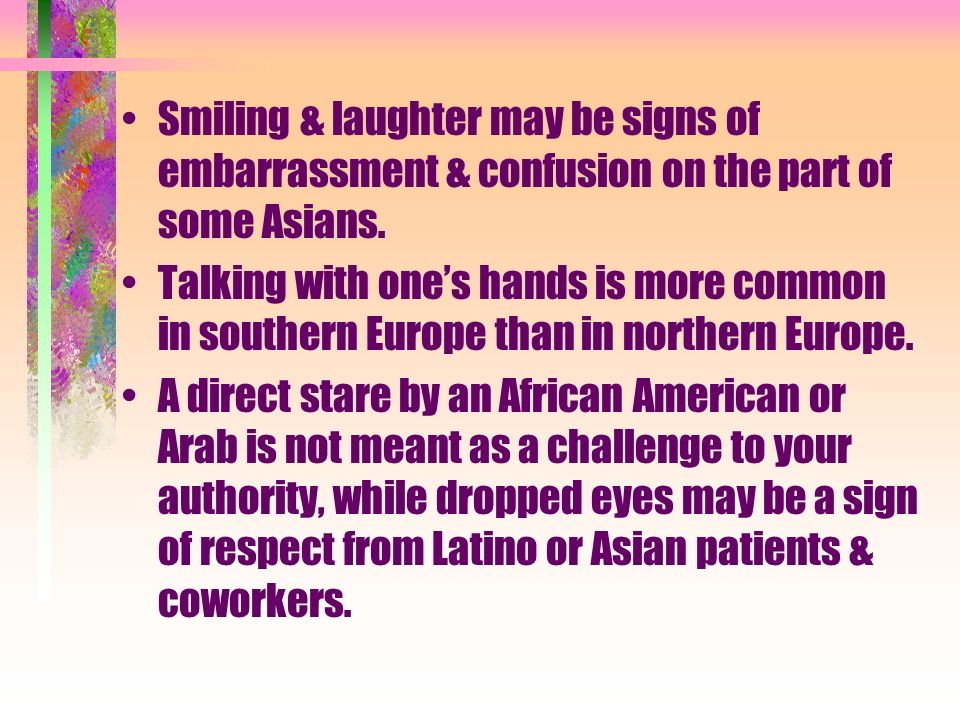 Smiling & laughter may be signs of embarrassment & confusion on the part of some Asians.