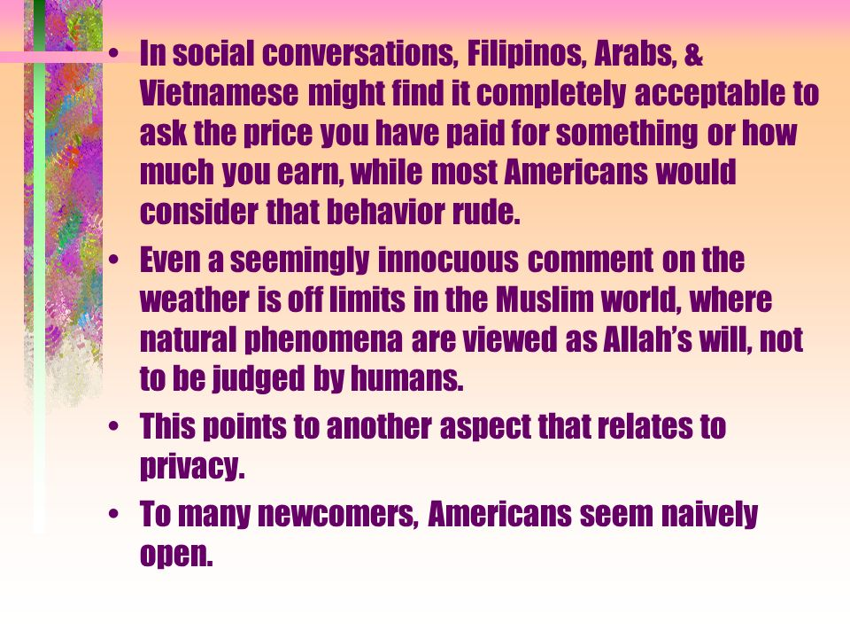 In social conversations, Filipinos, Arabs, & Vietnamese might find it completely acceptable to ask the price you have paid for something or how much you earn, while most Americans would consider that behavior rude.