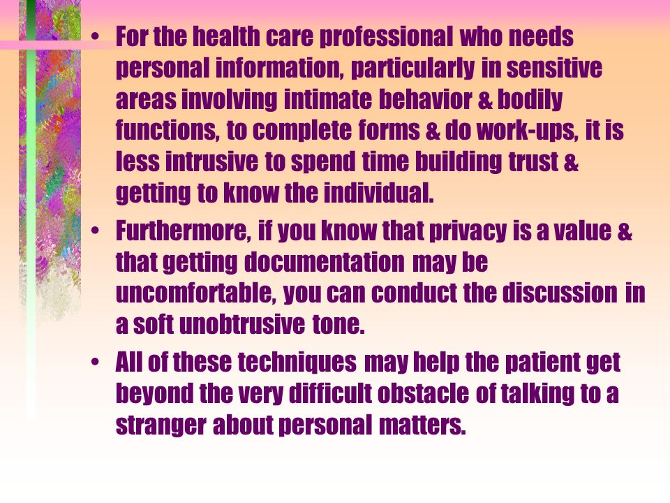 For the health care professional who needs personal information, particularly in sensitive areas involving intimate behavior & bodily functions, to complete forms & do work-ups, it is less intrusive to spend time building trust & getting to know the individual.