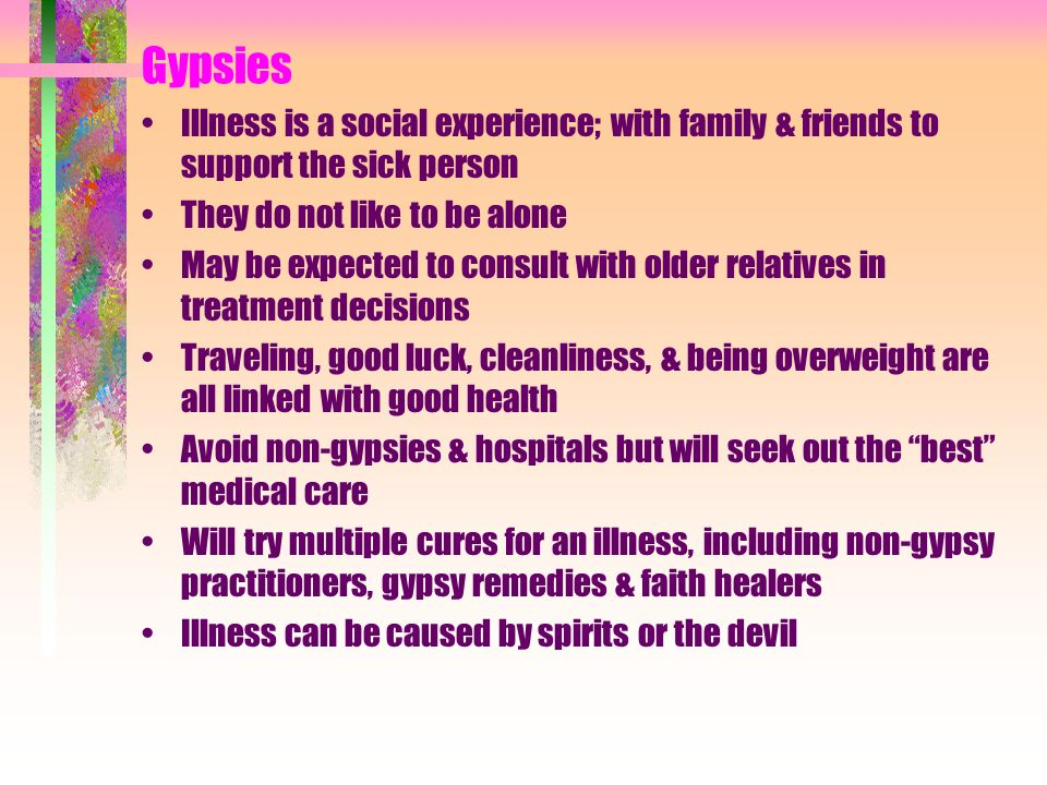 Gypsies Illness is a social experience; with family & friends to support the sick person. They do not like to be alone.
