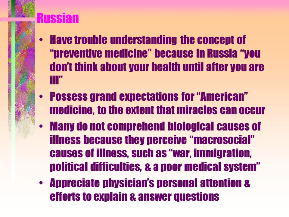 Russian Have trouble understanding the concept of preventive medicine because in Russia you don't think about your health until after you are ill