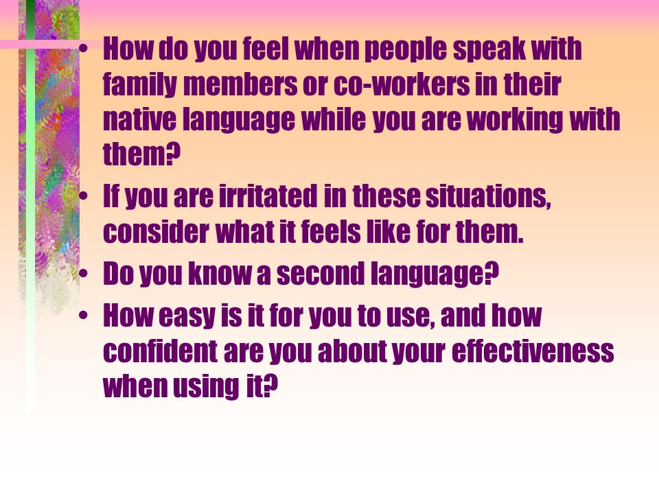 How do you feel when people speak with family members or co-workers in their native language while you are working with them