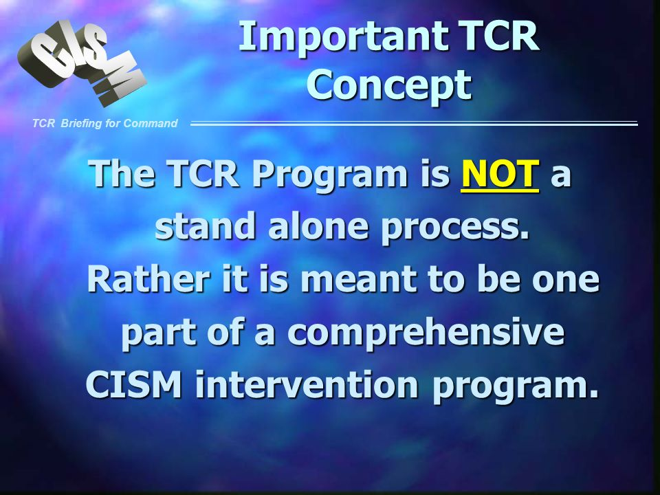 Important TCR Concept The TCR Program is NOT a stand alone process. Rather it is meant to be one part of a comprehensive CISM intervention program.