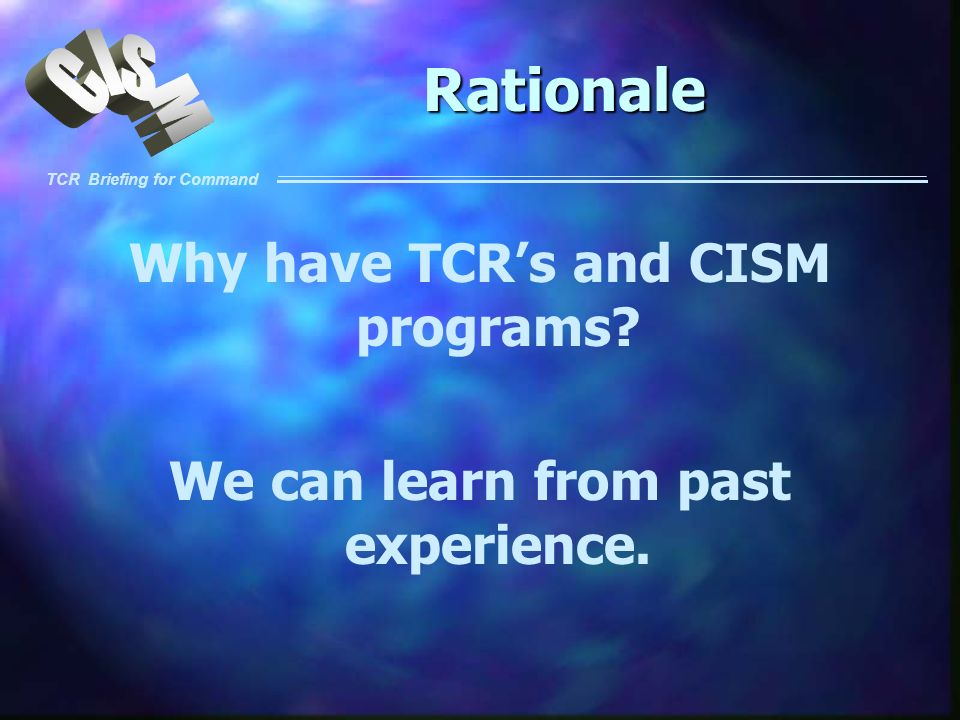 Why have TCR's and CISM programs We can learn from past experience.