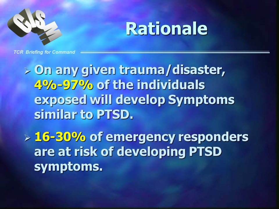 Rationale On any given trauma/disaster, 4%-97% of the individuals exposed will develop Symptoms similar to PTSD.