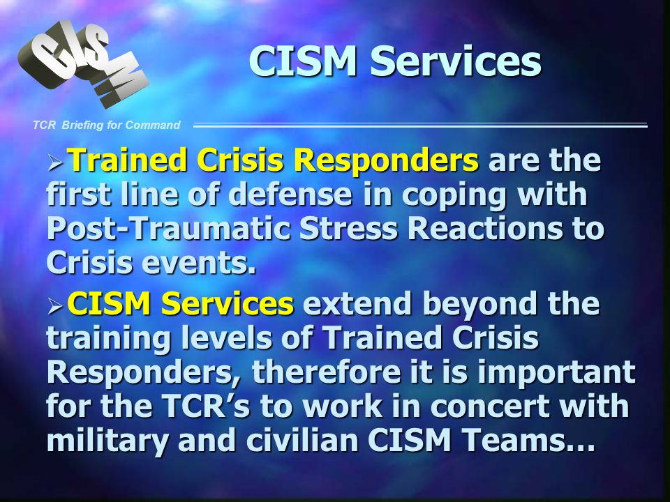 CISM Services Trained Crisis Responders are the first line of defense in coping with Post-Traumatic Stress Reactions to Crisis events.