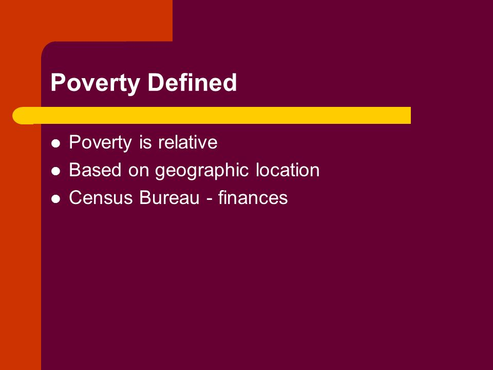 Poverty Defined Poverty is relative Based on geographic location