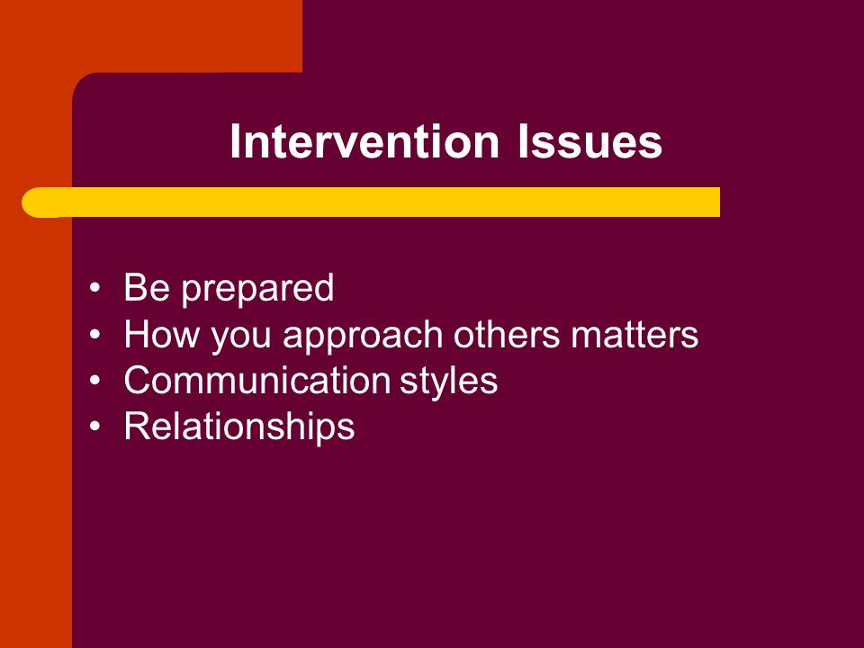 Intervention Issues Be prepared How you approach others matters