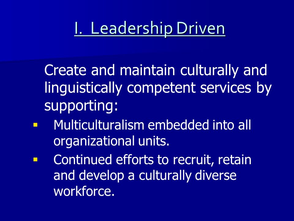 I. Leadership Driven Create and maintain culturally and linguistically competent services by supporting: