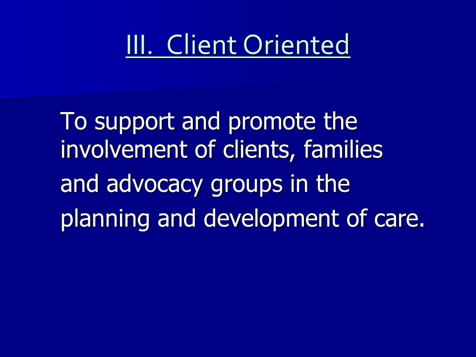 III. Client Oriented To support and promote the involvement of clients, families. and advocacy groups in the.