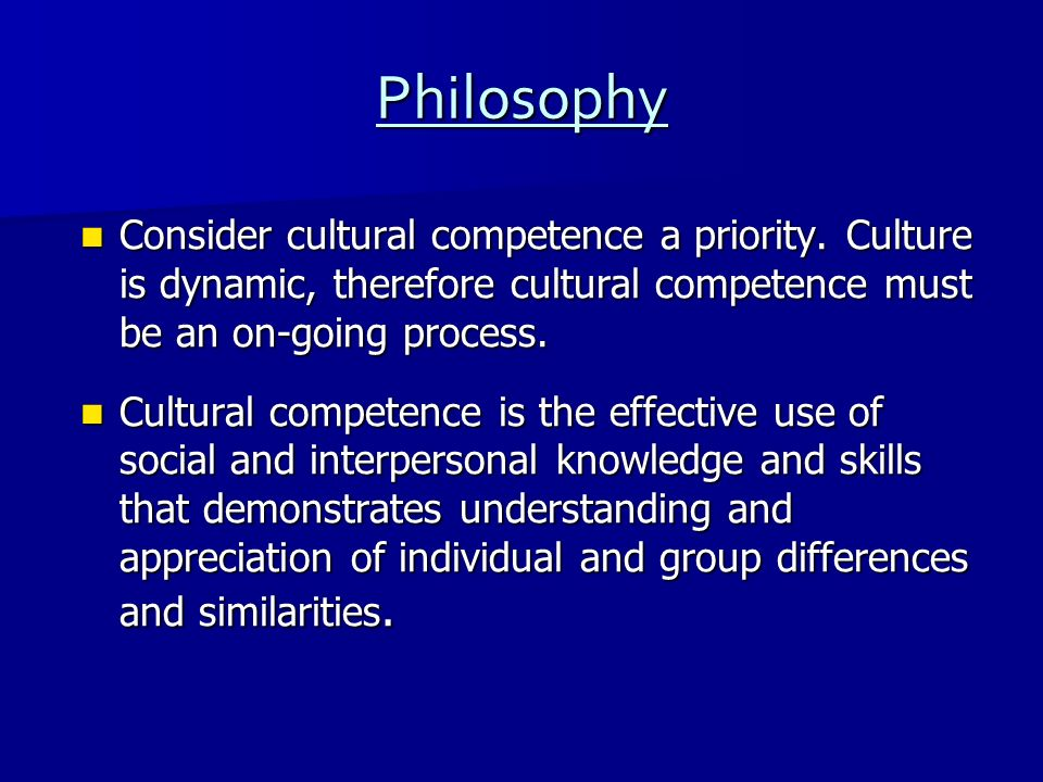 Philosophy Consider cultural competence a priority. Culture is dynamic, therefore cultural competence must be an on-going process.