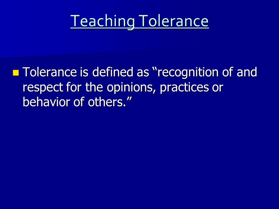 Teaching Tolerance Tolerance is defined as recognition of and respect for the opinions, practices or behavior of others.