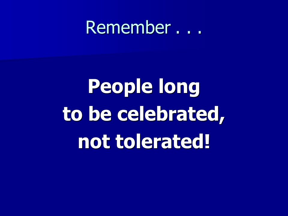 People long to be celebrated, not tolerated!
