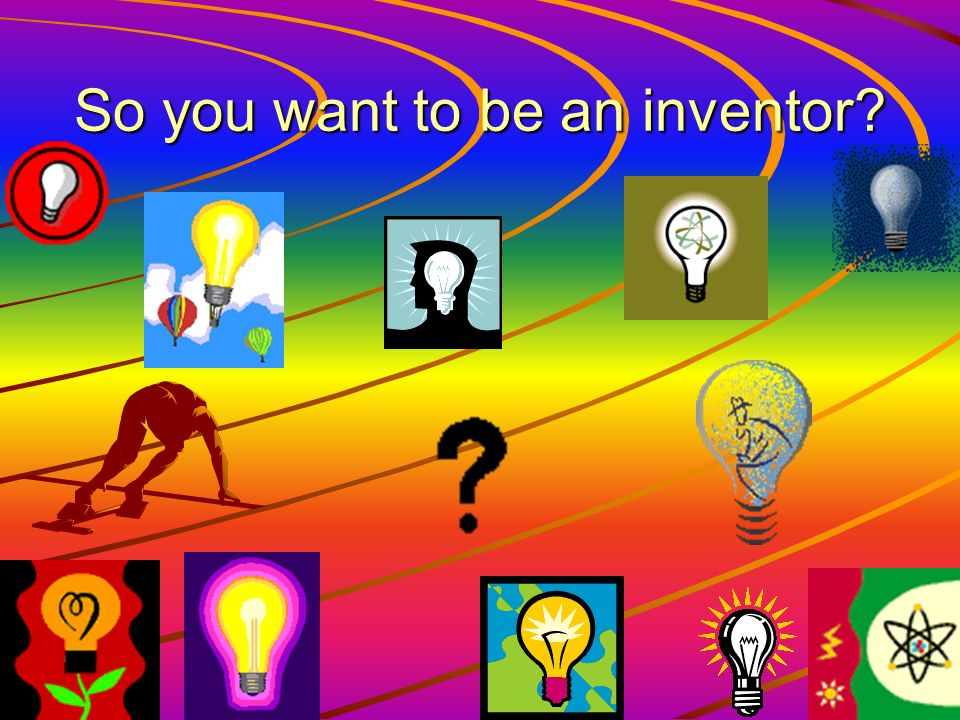 So you want to be an inventor