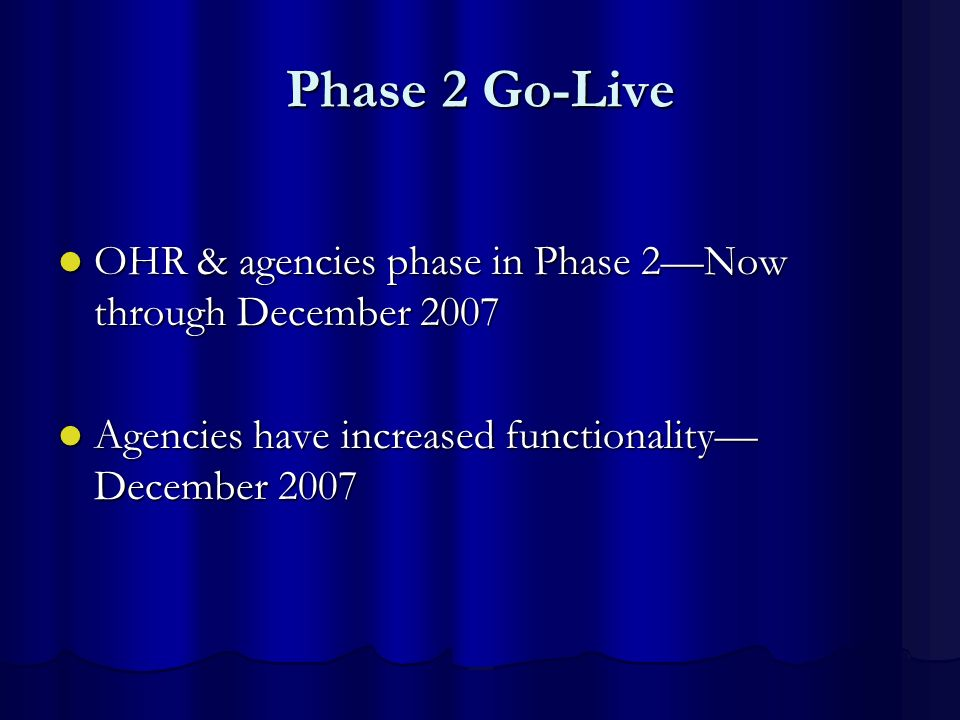 Phase 2 Go-LiveOHR & agencies phase in Phase 2—Now through December 2007.