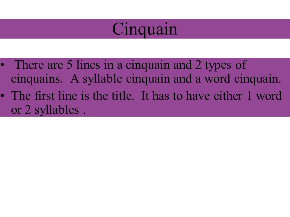 Cinquain There are 5 lines in a cinquain and 2 types of cinquains. A syllable cinquain and a word cinquain.