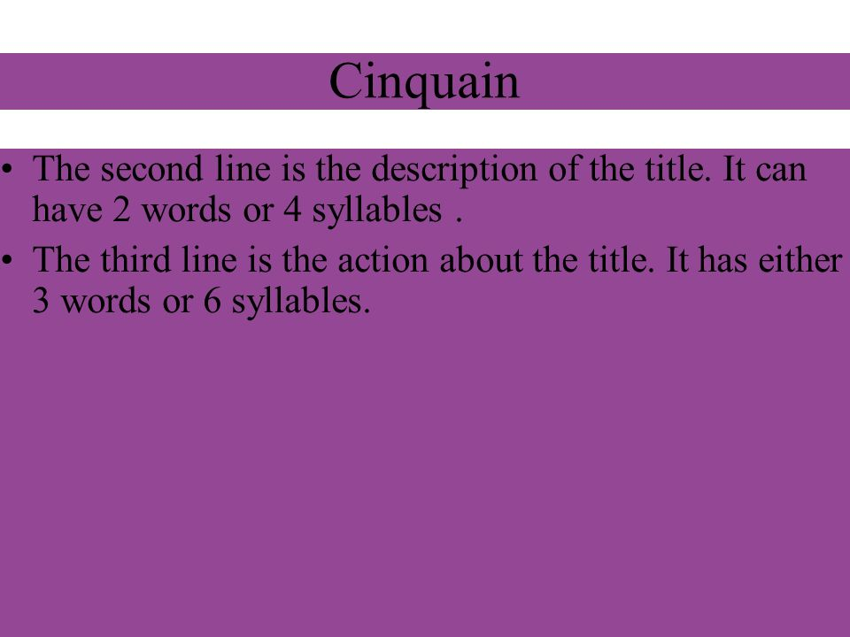Cinquain The second line is the description of the title. It can have 2 words or 4 syllables .
