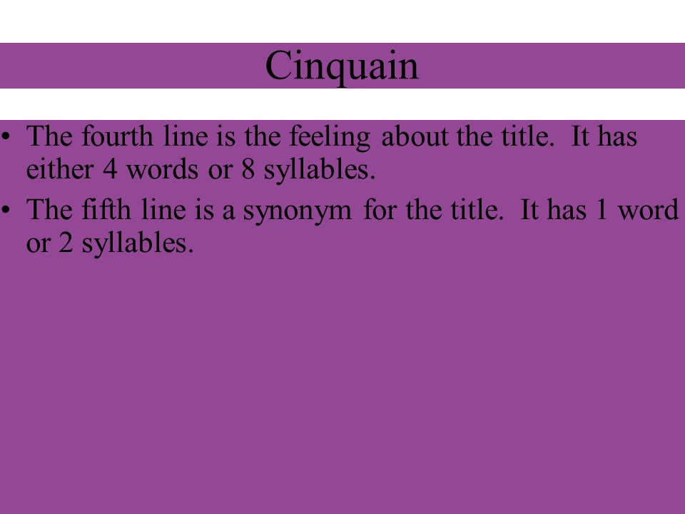 Cinquain The fourth line is the feeling about the title. It has either 4 words or 8 syllables.