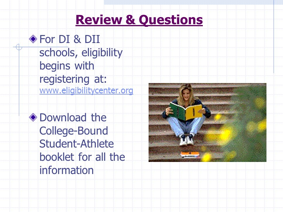Review & QuestionsFor DI & DII schools, eligibility begins with registering at: www.eligibilitycenter.org.