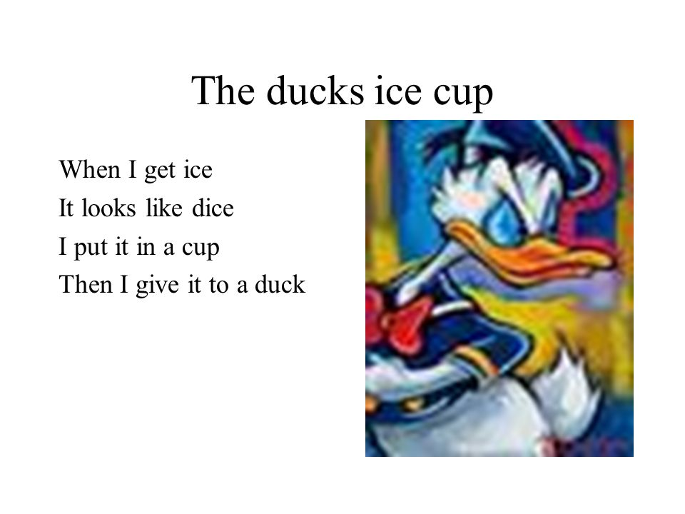The ducks ice cup When I get ice It looks like dice I put it in a cup