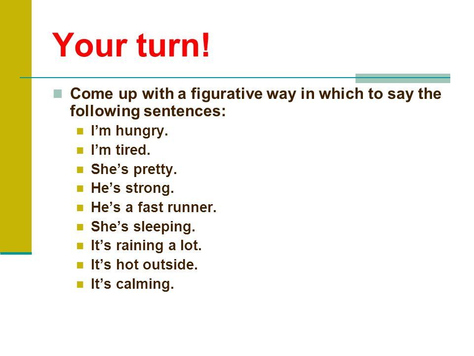 Your turn!Come up with a figurative way in which to say the following sentences: I'm hungry. I'm tired.