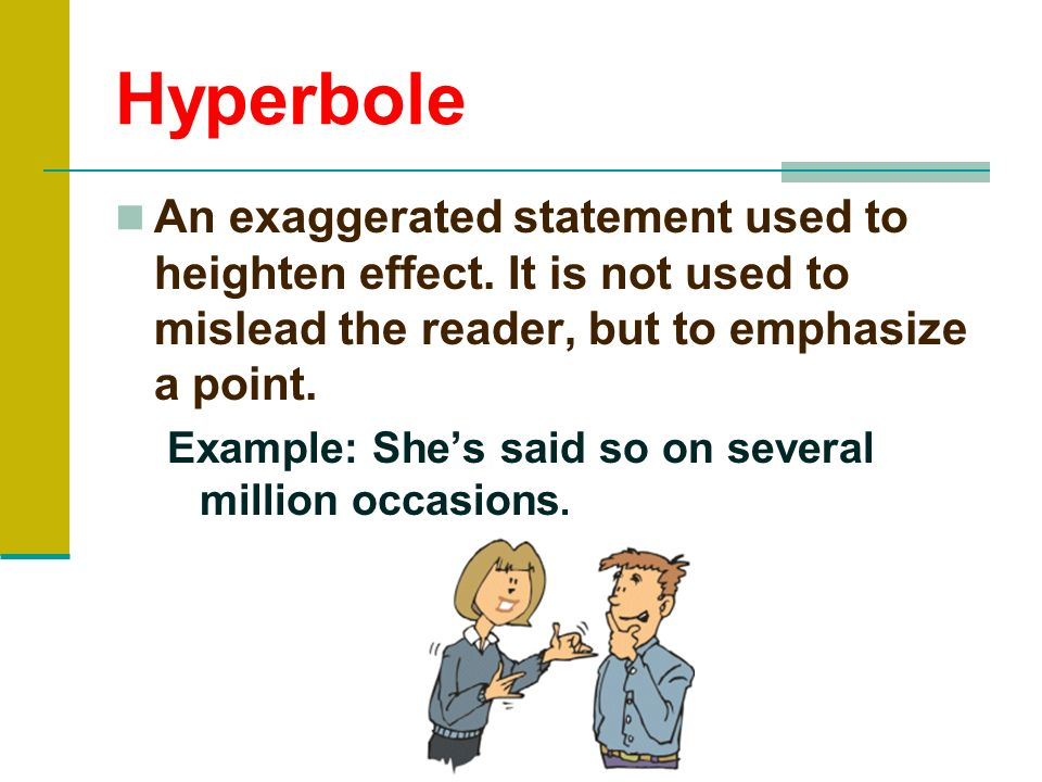 HyperboleAn exaggerated statement used to heighten effect. It is not used to mislead the reader, but to emphasize a point.