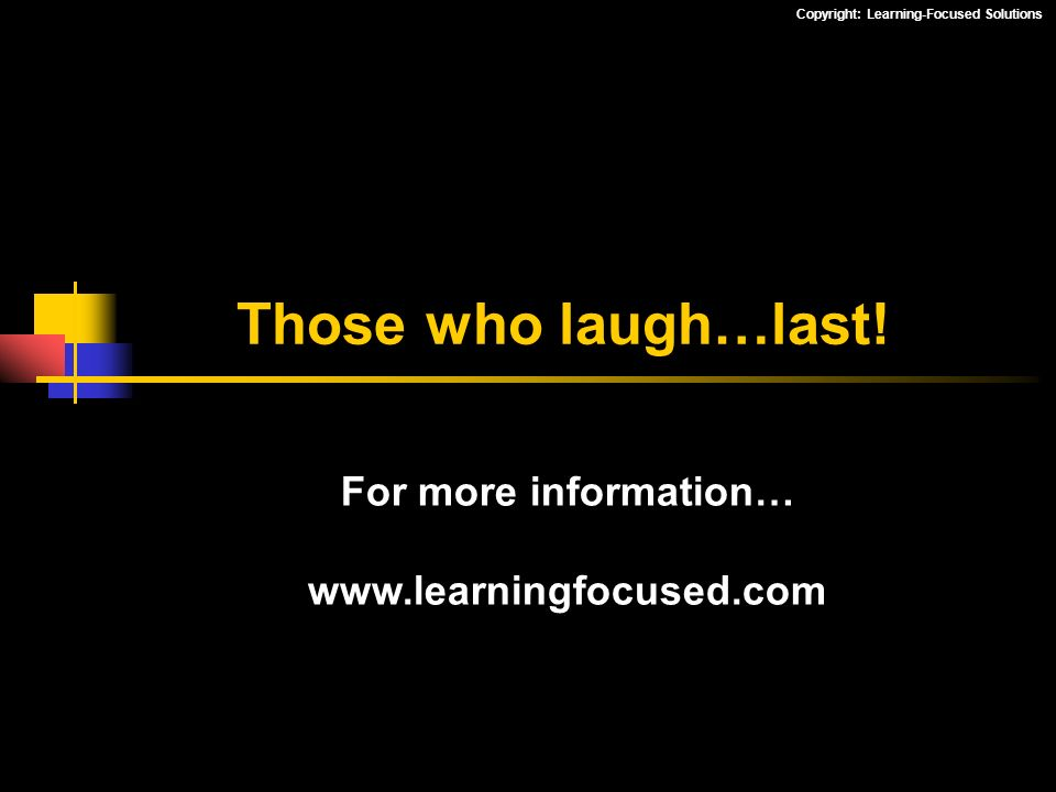 Those who laugh…last! For more information… www.learningfocused.com
