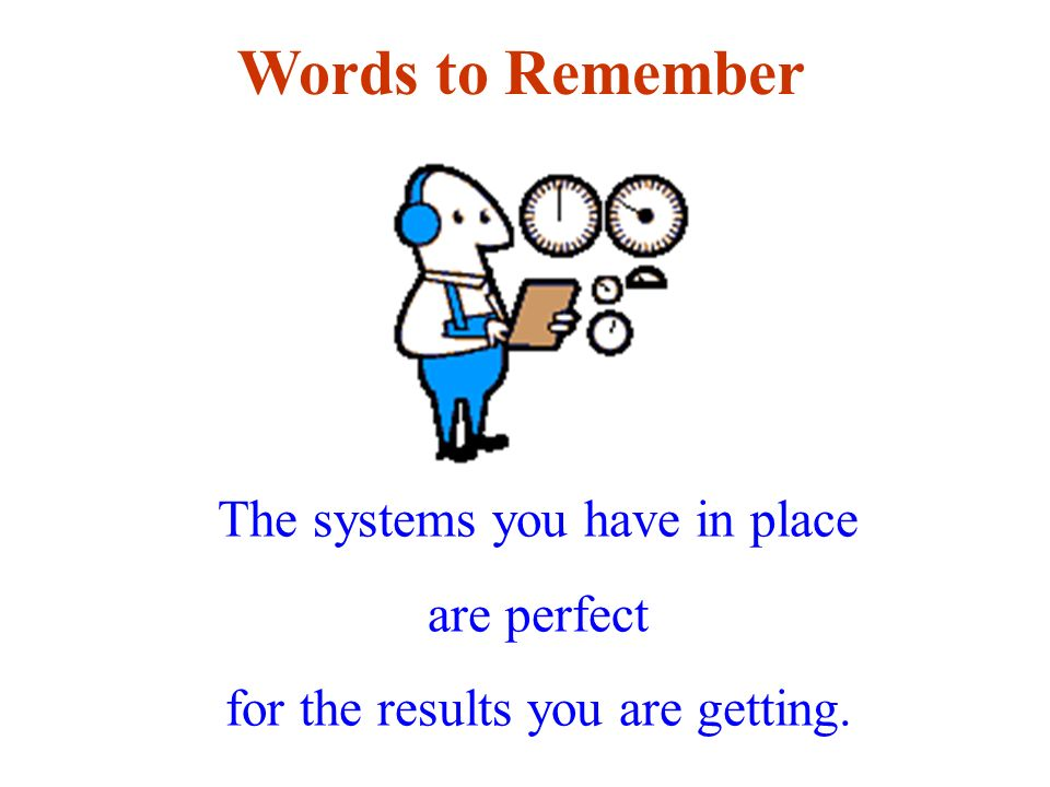Words to Remember The systems you have in place are perfect