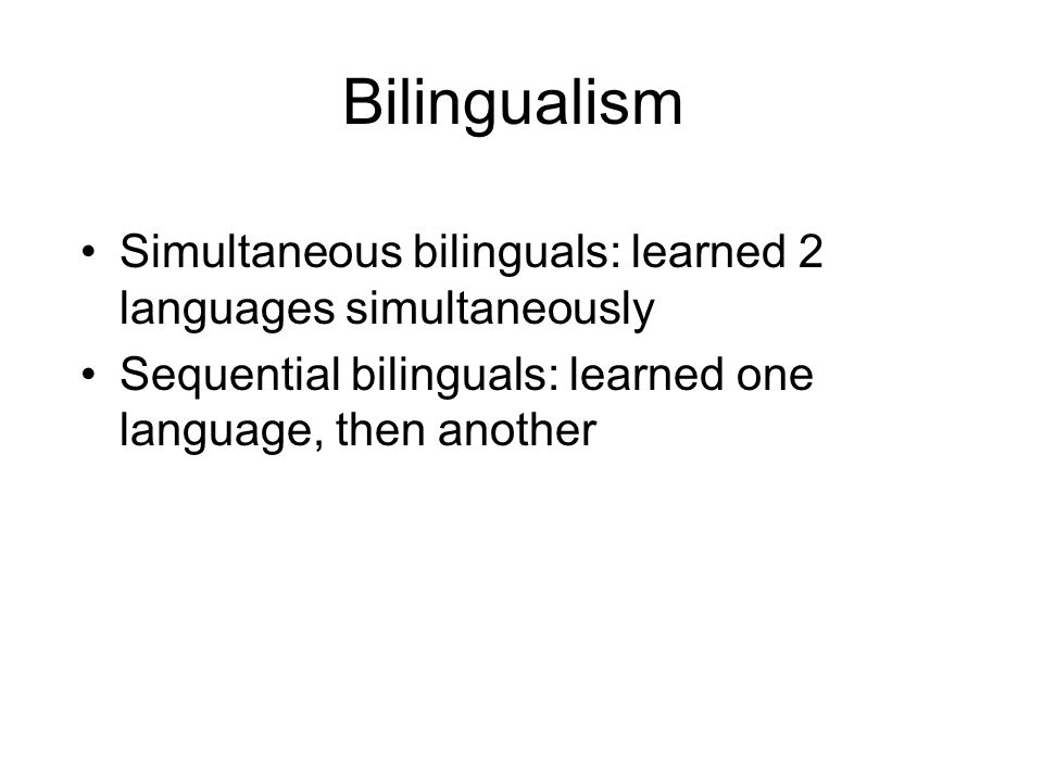 Bilingualism Simultaneous bilinguals: learned 2 languages simultaneously.