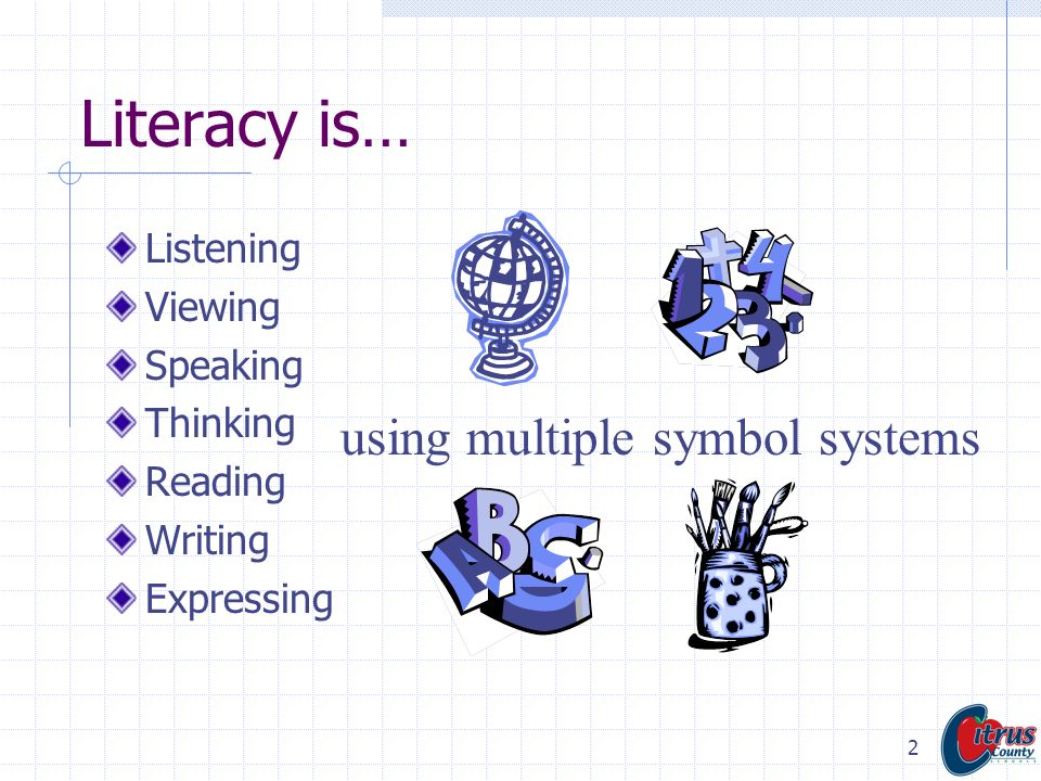 Literacy is… using multiple symbol systems Listening Viewing Speaking